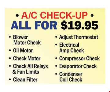 A/C Check Up All for $19.95. • Blower Motor Check • Oil Motor • Check Motor • Check All Relays & Fan Limits • Clean Filter • Adjust Thermostat • Electrical Amp Check • Compressor Check • Evaporator Check • Condenser Coil check. Expires 7-27-18.