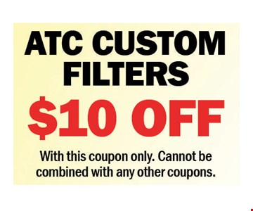 ATC Custom Filters $10 Off. With this coupon only. Cannot be combined with any other coupons. Expires 7-27-18.