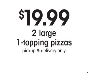 $19.99 2 large 1-topping pizzas. Pickup & delivery only.