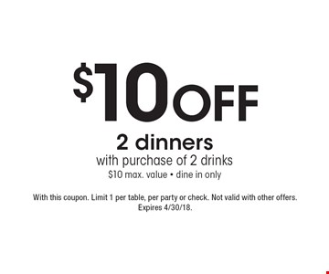 $10 off 2 dinners with purchase of 2 drinks. $10 max. value. Dine in only. With this coupon. Limit 1 per table, per party or check. Not valid with other offers. Expires 4/30/18.