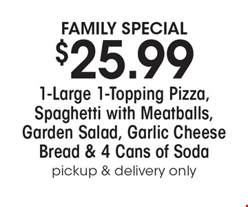 Family Special. $25.99 1-Large 1-Topping Pizza, Spaghetti with Meatballs, Garden Salad, Garlic Cheese Bread & 4 Cans of Soda. Pickup & delivery only.