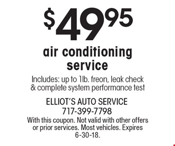 $49.95 air conditioning service Includes: up to 1lb. freon, leak check & complete system performance test. With this coupon. Not valid with other offers or prior services. Most vehicles. Expires 6-30-18.