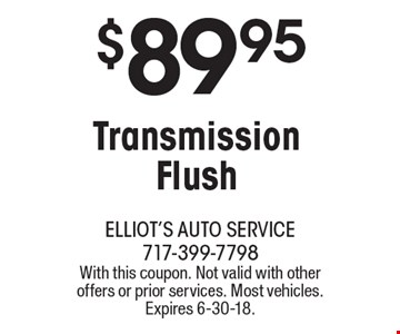 $89.95 Transmission Flush. With this coupon. Not valid with other offers or prior services. Most vehicles. Expires 6-30-18.