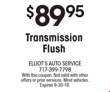 $89.95 Transmission Flush. With this coupon. Not valid with other offers or prior services. Most vehicles. Expires 9-30-18.