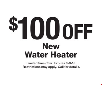 $100 OFF New Water Heater. Limited time offer. Expires 6-8-18. Restrictions may apply. Call for details.
