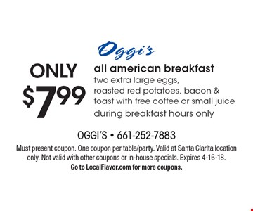ONLY $7.99 all american breakfast two extra large eggs, roasted red potatoes, bacon & toast with free coffee or small juice during breakfast hours only. Must present coupon. One coupon per table/party. Valid at Santa Clarita location only. Not valid with other coupons or in-house specials. Expires 4-16-18. Go to LocalFlavor.com for more coupons.