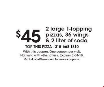 $45 2 large 1-topping pizzas, 36 wings & 2 liter of soda. With this coupon. One coupon per visit. Not valid with other offers. Expires 3-31-18.Go to LocalFlavor.com for more coupons.