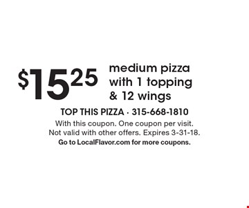 $15.25 medium pizza with 1 topping & 12 wings. With this coupon. One coupon per visit. Not valid with other offers. Expires 3-31-18.Go to LocalFlavor.com for more coupons.