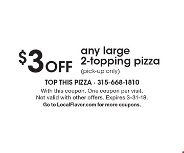 $3 Off any large 2-topping pizza (pick-up only). With this coupon. One coupon per visit. Not valid with other offers. Expires 3-31-18.Go to LocalFlavor.com for more coupons.
