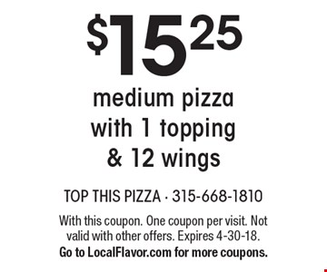 $15.25 medium pizza with 1 topping & 12 wings. With this coupon. One coupon per visit. Not valid with other offers. Expires 4-30-18. Go to LocalFlavor.com for more coupons.