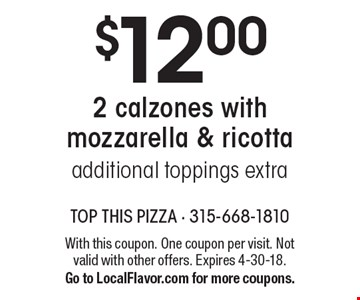 $12.00 2 calzones with mozzarella & ricotta additional toppings extra. With this coupon. One coupon per visit. Not valid with other offers. Expires 4-30-18.Go to LocalFlavor.com for more coupons.