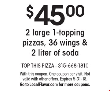 $45.002 large 1-topping pizzas, 36 wings & 2 liter of soda. With this coupon. One coupon per visit. Not valid with other offers. Expires 5-31-18. Go to LocalFlavor.com for more coupons.