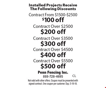 Installed Projects Receive The Following Discounts. $100 off Contract From $1500-$2500 OR $200 off Contract Over $2500 OR $300 off Contract Over $3500 OR $400 off Contract Over $4500 OR $500 off Contract Over $5500. Not valid with other offers. Coupon must be presented with signed contract. One coupon per customer. Exp. 5-18-18.