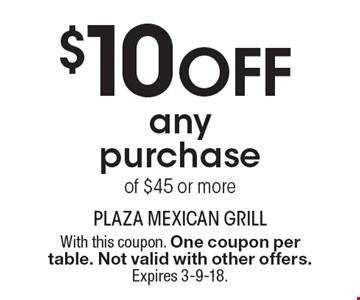 $10 Off any purchase of $45 or more. With this coupon. One coupon per table. Not valid with other offers. Expires 3-9-18.