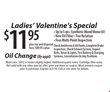 Ladies' Valentine's Special $11.95 plus tax and disposal fees. $89.95 valueOil Change (By appt) - Up to 5 qts. Synthetic Blend Motor Oil- New Oil Filter - Tire Rotation- Free Multi-Point Inspection Check Antifreeze & All Fluids, Complete Brake Inspection, Check Exhaust System, Inspect Belts, Hoses & Lights, Test Battery & Charging Systems, Consultation On Any Problems. Most cars. 2012 or newer slightly higher. Additional quarts extra. Cartridge filter extra.Not valid with any other special offer, prior purchase or coupon. Must present coupon prior to purchase. Expires 3/2/18. Call or see store for details.