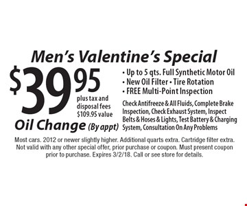 Men's Valentine's Special. Oil Change (By appt) $39.95 plus tax and disposal fees. $109.95 value. Up to 5 qts. Full Synthetic Motor Oil, New Oil Filter, Tire Rotation, FREE Multi-Point Inspection, Check Antifreeze & All Fluids, Complete Brake Inspection, Check Exhaust System, Inspect Belts & Hoses & Lights, Test Battery & Charging System, Consultation On Any Problems. Most cars. 2012 or newer slightly higher. Additional quarts extra. Cartridge filter extra.Not valid with any other special offer, prior purchase or coupon. Must present coupon prior to purchase. Expires 3/2/18. Call or see store for details.