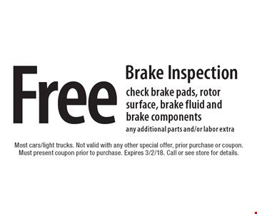 Free Brake Inspection. Check brake pads, rotor surface, brake fluid and brake components. Any additional parts and/or labor extra. Most cars/light trucks. Not valid with any other special offer, prior purchase or coupon. Must present coupon prior to purchase. Expires 3/2/18. Call or see store for details.