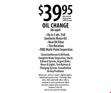 $39.95 Oil Change (By appt) - Up to 5 qts. Full Synthetic Motor Oil - New Oil Filter - Tire Rotation - FREE Multi-Point Inspection Check Antifreeze & All Fluids, Complete Brake Inspection, Check Exhaust System, Inspect Belts, Hoses & Lights, Test Battery & Charging System, Consultation