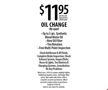 $11.95 Oil Change (By appt) - Up to 5 qts. Synthetic Blend Motor Oil - New Oil Filter - Tire Rotation - Free Multi-Point Inspection Check Antifreeze & All Fluids, Complete Brake Inspection, Check Exhaust System, Inspect Belts, Hoses & Lights, Test Battery & Charging Systems, Consultation On Any Problems plus tax and disposal fees. $89.95 value. Most cars. 2012 or newer slightly higher. Additional quarts extra. Cartridge filter extra. Not valid with other offers, coupons or prior purchases. Must present coupon prior to purchase. Expires 3/30/18. Call or see store for details.