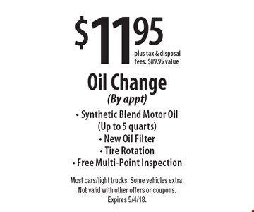 $11.95 Oil Change (By appt) - Synthetic Blend Motor Oil (Up to 5 quarts) - New Oil Filter - Tire Rotation - Free Multi-Point Inspection plus tax & disposal fees. $89.95 value. Most cars/light trucks. Some vehicles extra. Not valid with other offers or coupons. Expires 5/4/18.
