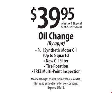 $39.95 Oil Change (By appt) - Full Synthetic Motor Oil (Up to 5 quarts) - New Oil Filter- Tire Rotation - Free Multi-Point Inspection plus tax & disposal fees. $109.95 value. Most cars/light trucks. Some vehicles extra. Not valid with other offers or coupons. Expires 5/4/18.
