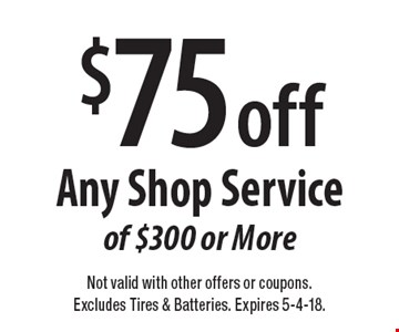 $75 off Any Shop Service of $300 or More. Not valid with other offers or coupons. Excludes Tires & Batteries. Expires 5-4-18.