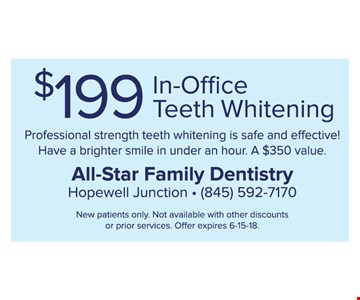 $199 In-Office Teeth Whitening. Professional strength teeth whitening is safe and effective! Have a brighter smile in under an hour. A $350 value. New patients only. Not available with other discounts or prior services. Offer expires 6-15-18.