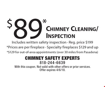 $89* Chimney Cleaning/Inspection. Includes written safety inspection. Reg. price $199. *Prices are per fireplace. Specialty fireplaces $129 and up *$129 for out-of-area appointments (over 30 miles from Pasadena). With this coupon. Not valid with other offers or prior services. Offer expires 4/6/18.