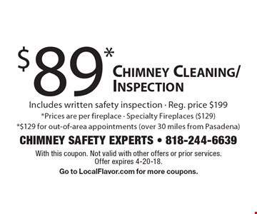 $89* Chimney Cleaning/Inspection Includes written safety inspection - Reg. price $199. *Prices are per fireplace - Specialty Fireplaces ($129). *$129 for out-of-area appointments (over 30 miles from Pasadena). With this coupon. Not valid with other offers or prior services. Offer expires 4-20-18. Go to LocalFlavor.com for more coupons.