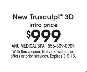 $999New TrusculptTM 3D intro price . With this coupon. Not valid with other offers or prior services. Expires 3-9-18.