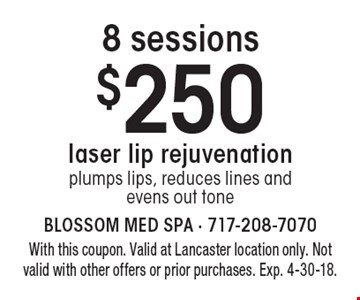 Laser lip rejuvenation, 8 sessions $250. Plumps lips, reduces lines and evens out tone. With this coupon. Valid at Lancaster location only. Not valid with other offers or prior purchases. Exp. 4-30-18.