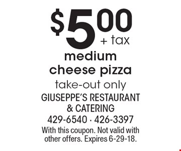 $5.00 + tax medium cheese pizza, take-out only. With this coupon. Not valid with other offers. Expires 6-29-18.