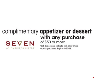 Complimentary appetizer or dessert with any purchase of $50 or more. With this coupon. Not valid with other offers or prior purchases. Expires 4-30-18.