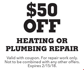 $50 Off heating Or plumbing repair. Valid with coupon. For repair work only. Not to be combined with any other offers. Expires 2/15/18.