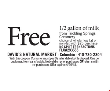 Free 1/2 gallon of milk from trickling springs creamery. Choice of whole, low fat or non-fat. With $25 purchase NO SPLIT TRANSACTIONS. PLU#283555. With this coupon. Customer must pay $2 refundable bottle deposit. One per customer. Non-transferable. Not valid on prior purchases or returns with re-purchases. Offer expires 4/20/18.
