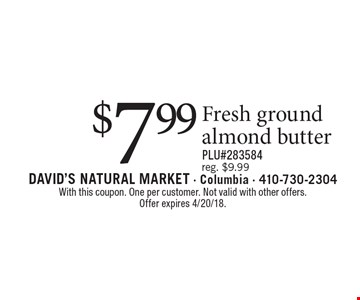 $7.99 Fresh ground almond butter. Reg. $9.99. PLU#283584. With this coupon. One per customer. Not valid with other offers.Offer expires 4/20/18.