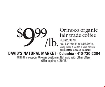 $9.99/lb. Orinoco organic fair trade coffee. Reg. $14.99/lb. to $15.99/lb. PLU#283070. Locally owned & roasted in small batches bulk coffee only. 2 lb. limit. With this coupon. One per customer. Not valid with other offers.Offer expires 4/20/18.