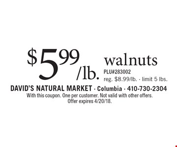 $5.99/lb. walnuts. Reg. $8.99/lb. - limit 5 lbs. PLU#283002. With this coupon. One per customer. Not valid with other offers. Offer expires 4/20/18.