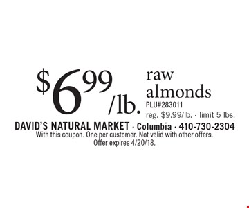 $6.99/lb. raw almonds. Reg. $9.99/lb. - limit 5 lbs. PLU#283011. With this coupon. One per customer. Not valid with other offers. Offer expires 4/20/18.