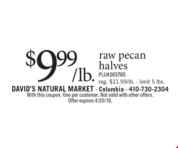 $9.99/lb. raw pecan halves. Reg. $11.99/lb. - limit 5 lbs. PLU#283785. With this coupon. One per customer. Not valid with other offers. Offer expires 4/20/18.
