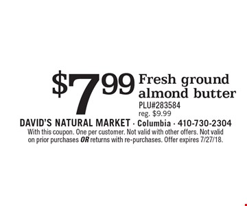 $7.99 Fresh ground almond butter PLU#283584 reg. $9.99. With this coupon. One per customer. Not valid with other offers. Not valid on prior purchases or returns with re-purchases. Offer expires 7/27/18.