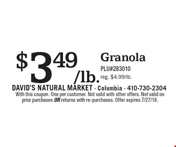 $3.49/lb. Granola. PLU#283010 reg. $4.99/lb.. With this coupon. One per customer. Not valid with other offers. Not valid on prior purchases or returns with re-purchases. Offer expires 7/27/18.