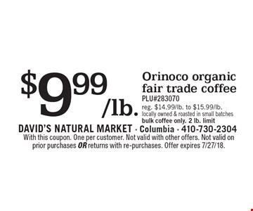 $9.99/lb. Orinoco organic fair trade coffee PLU#283070 reg. $14.99/lb. to $15.99/lb. locally owned & roasted in small batches bulk coffee only. 2 lb. limit. With this coupon. One per customer. Not valid with other offers. Not valid on prior purchases or returns with re-purchases. Offer expires 7/27/18.