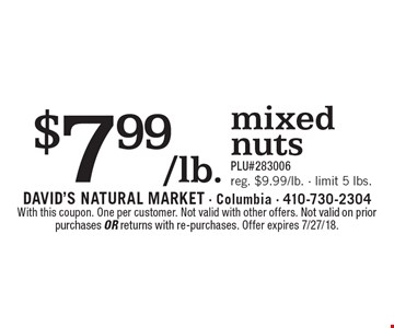 $7.99/lb. mixed nuts. PLU#283006 reg. $9.99/lb. - limit 5 lbs.. With this coupon. One per customer. Not valid with other offers. Not valid on prior purchases or returns with re-purchases. Offer expires 7/27/18.