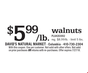 $5.99/lb. walnuts PLU#283002 reg. $8.99/lb. - limit 5 lbs.. With this coupon. One per customer. Not valid with other offers. Not valid on prior purchases or returns with re-purchases. Offer expires 7/27/18.