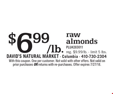 $6.99/lb. rawalmonds PLU#283011 reg. $9.99/lb. - limit 5 lbs.. With this coupon. One per customer. Not valid with other offers. Not valid on prior purchases or returns with re-purchases. Offer expires 7/27/18.