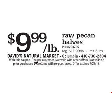 $9.99/lb. raw pecan halves PLU#283785 reg. $11.99/lb. - limit 5 lbs.. With this coupon. One per customer. Not valid with other offers. Not valid on prior purchases or returns with re-purchases. Offer expires 7/27/18.