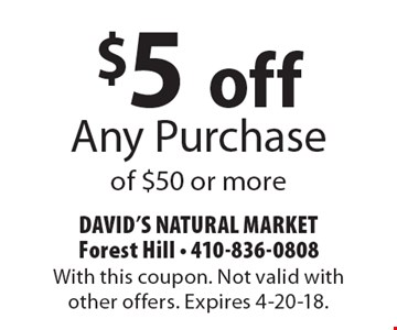 $5 off Any Purchase of $50 or more. With this coupon. Not valid with other offers. Expires 4-20-18.