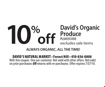 10% off David's Organic Produce PLU#283888 excludes sale items ALWAYS ORGANIC, ALL THE TIME! With this coupon. One per customer. Not valid with other offers. Not validon prior purchases or returns with re-purchases. Offer expires 7/27/18.