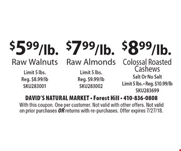 $8.99/lb. Colossal Roasted Cashews Salt Or No Salt, Limit 5 lbs. - Reg. $10.99/lb SKU283699. $7.99/lb. Raw Almonds Limit 5 lbs. Reg. $9.99/lb SKU283002. $5.99/lb. Raw Walnuts Limit 5 lbs. Reg. $8.99/lb SKU283001. With this coupon. One per customer. Not valid with other offers. Not valid on prior purchases or returns with re-purchases. Offer expires 7/27/18.